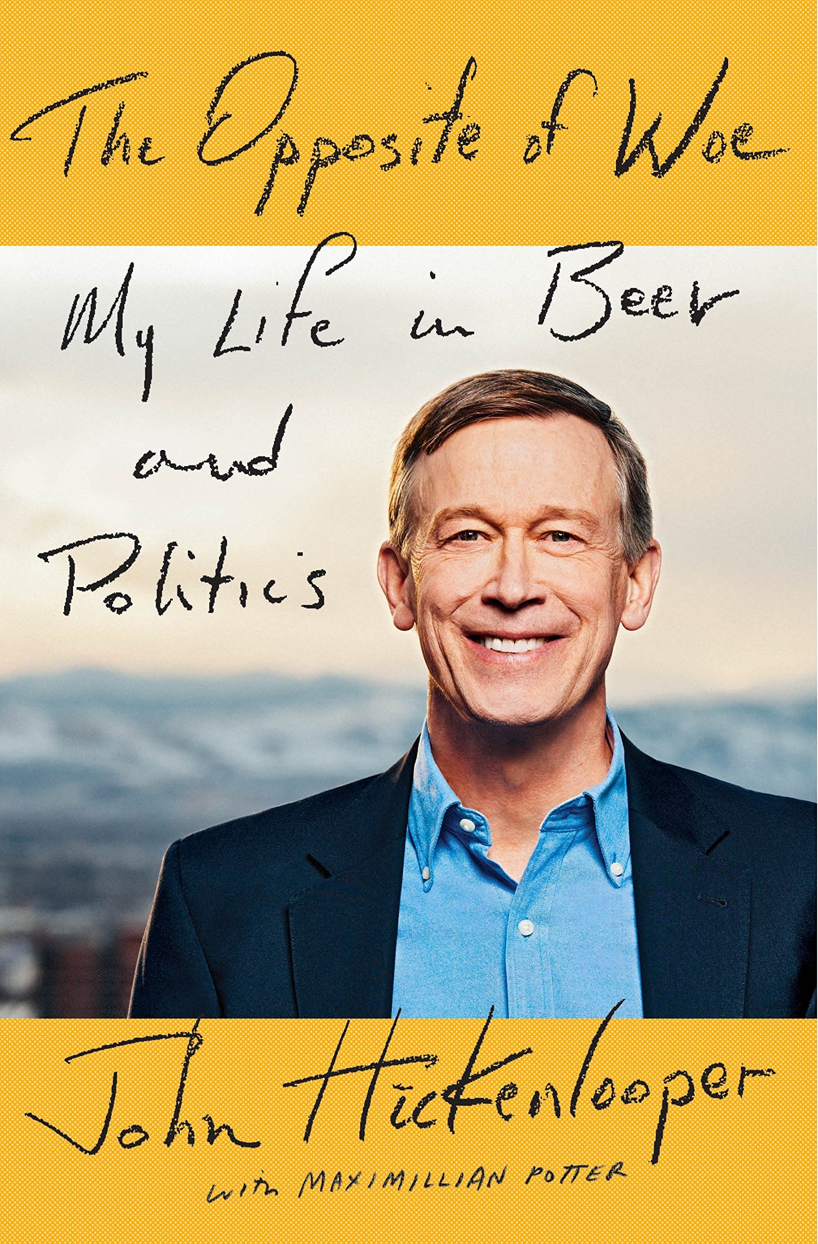 The Opposite of Woe: My Life in Beer and Politics by John Hickenlooper