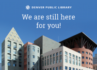 Denver Public Library Central library building with text over image saying, We Are Still Here For You.