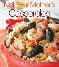 Not Your Mother's Casseroles, by Faith Durand