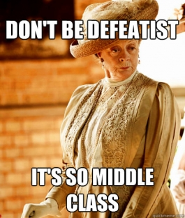 Dowager Countess says: Don't be defeatist! It's so middle class.